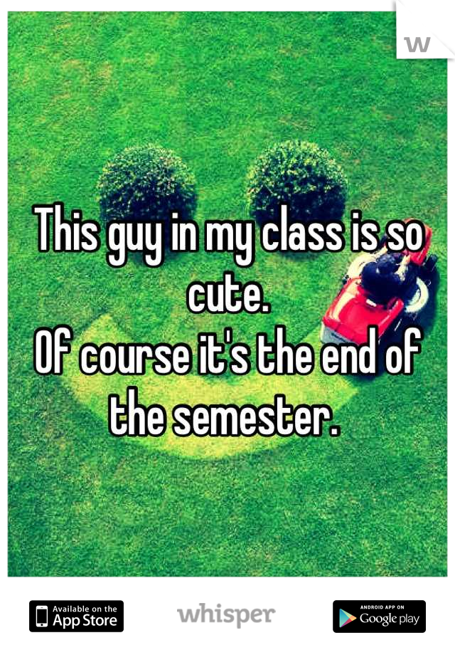 This guy in my class is so cute.  Of course it's the end of the semester.
