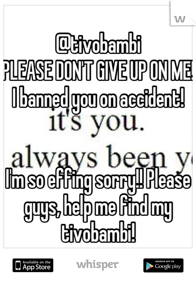 @tivobambi PLEASE DON'T GIVE UP ON ME! I banned you on accident!    I'm so effing sorry!! Please guys, help me find my tivobambi!