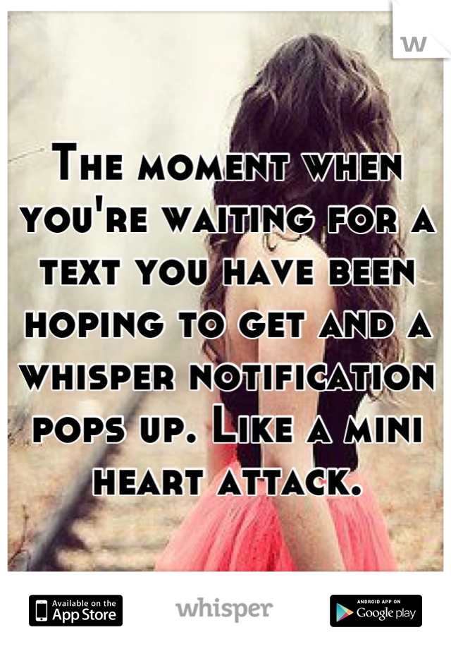 The moment when you're waiting for a text you have been hoping to get and a whisper notification pops up. Like a mini heart attack.