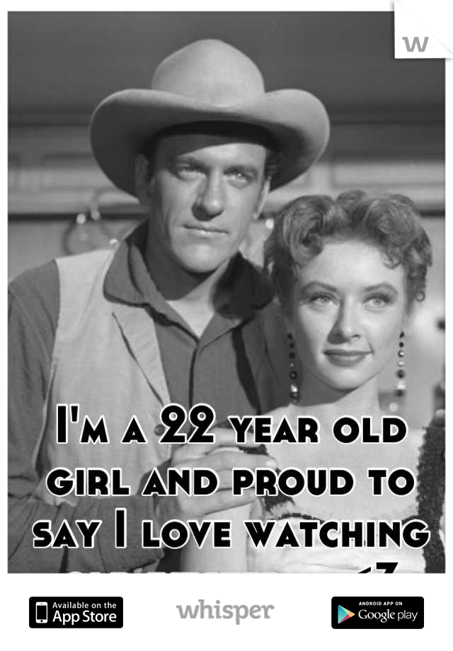 I'm a 22 year old girl and proud to say I love watching old westerns <3