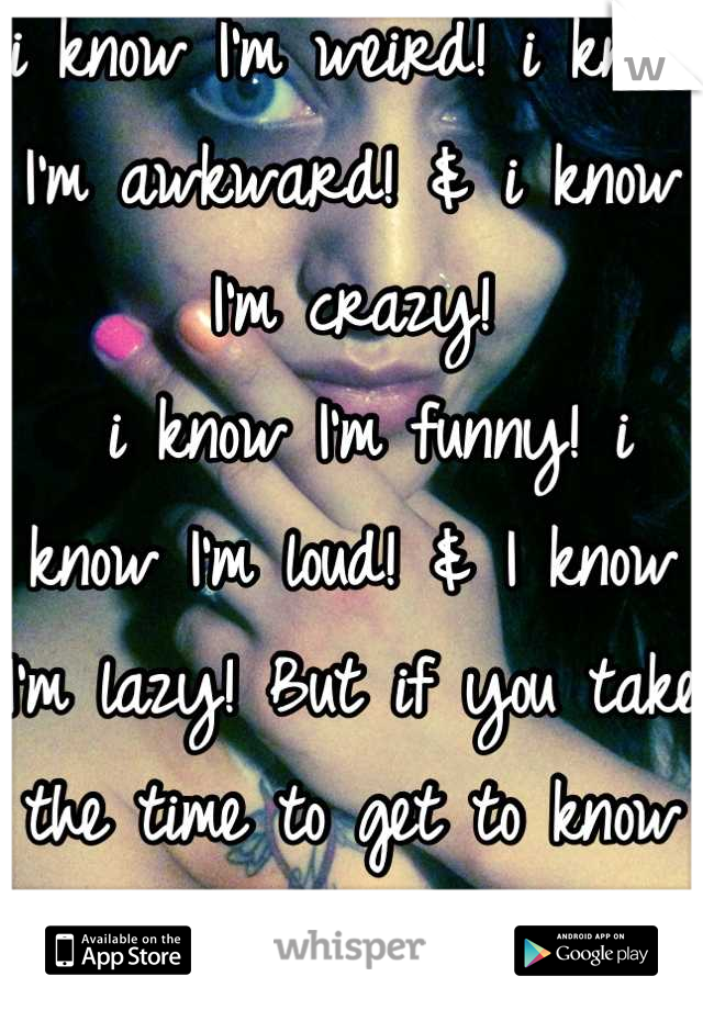 i know I'm weird! i know I'm awkward! & i know I'm crazy!  i know I'm funny! i know I'm loud! & I know I'm lazy! But if you take the time to get to know me  You will LOVE everything bout ME