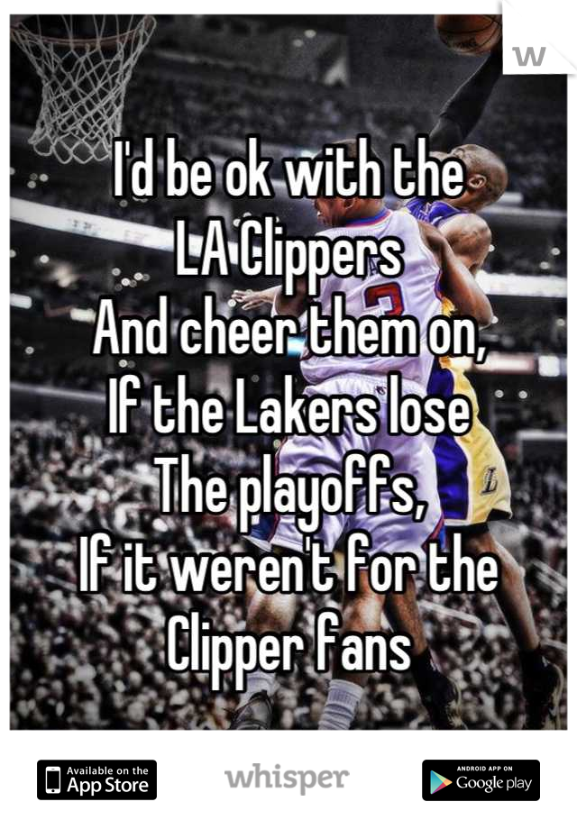 I'd be ok with the LA Clippers  And cheer them on,  If the Lakers lose  The playoffs,  If it weren't for the  Clipper fans