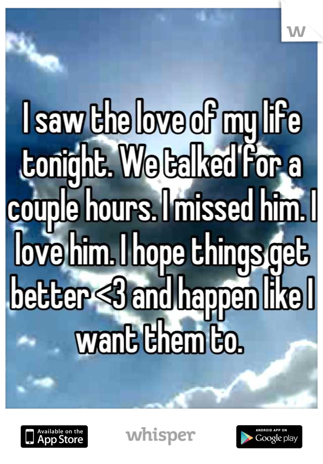 I saw the love of my life tonight. We talked for a couple hours. I missed him. I love him. I hope things get better <3 and happen like I want them to.