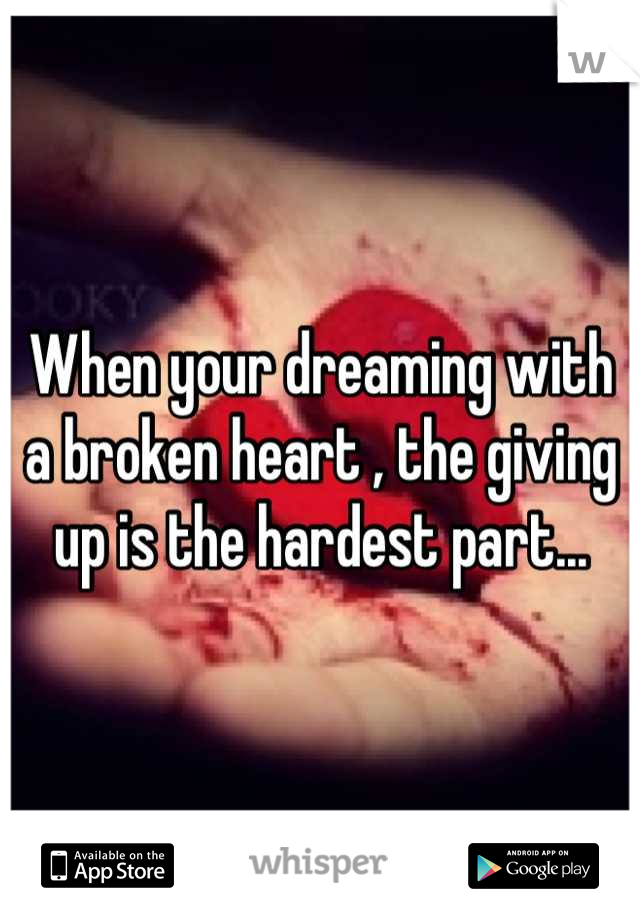 When your dreaming with a broken heart , the giving up is the hardest part...