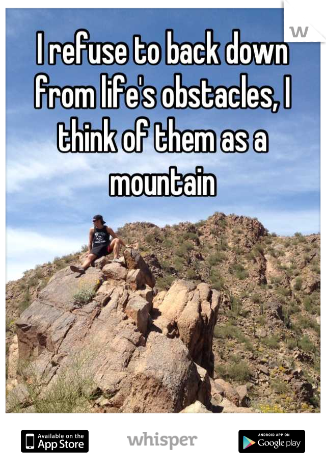 I refuse to back down from life's obstacles, I think of them as a mountain