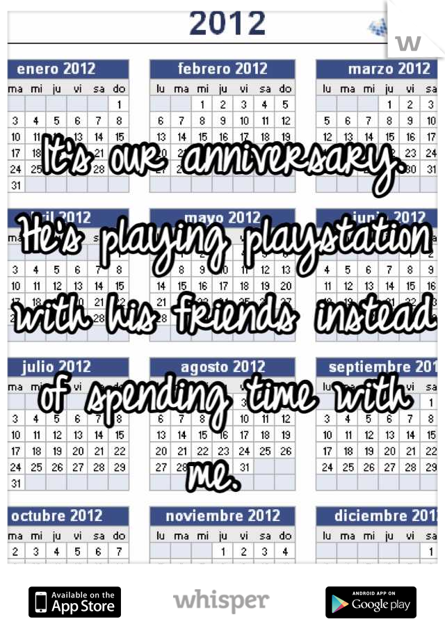 It's our anniversary. He's playing playstation with his friends instead of spending time with me.