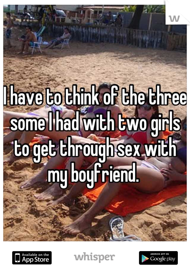 I have to think of the three some I had with two girls to get through sex with my boyfriend.