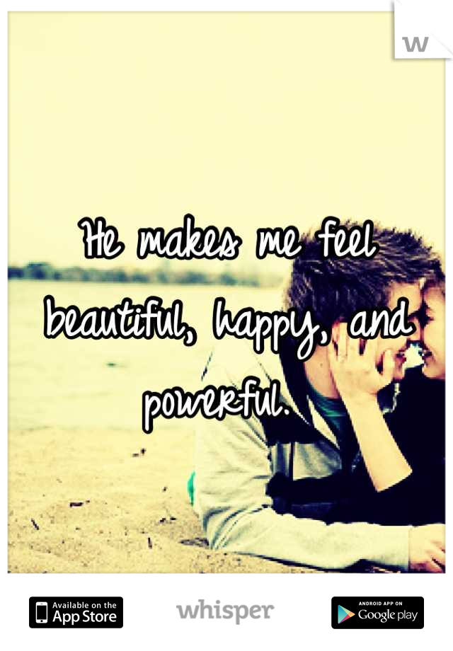 He makes me feel beautiful, happy, and powerful.