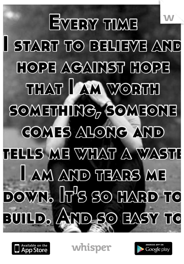 Every time I start to believe and hope against hope that I am worth something, someone comes along and tells me what a waste I am and tears me down. It's so hard to build. And so easy to destroy.