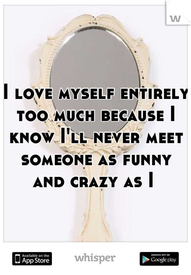 I love myself entirely too much because I know I'll never meet someone as funny and crazy as I
