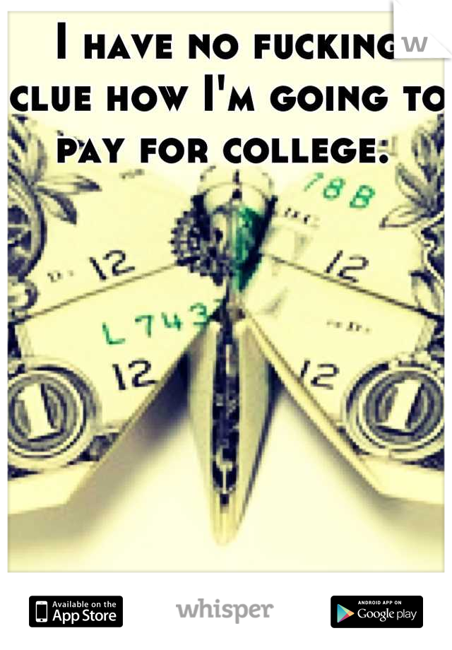 I have no fucking clue how I'm going to pay for college.