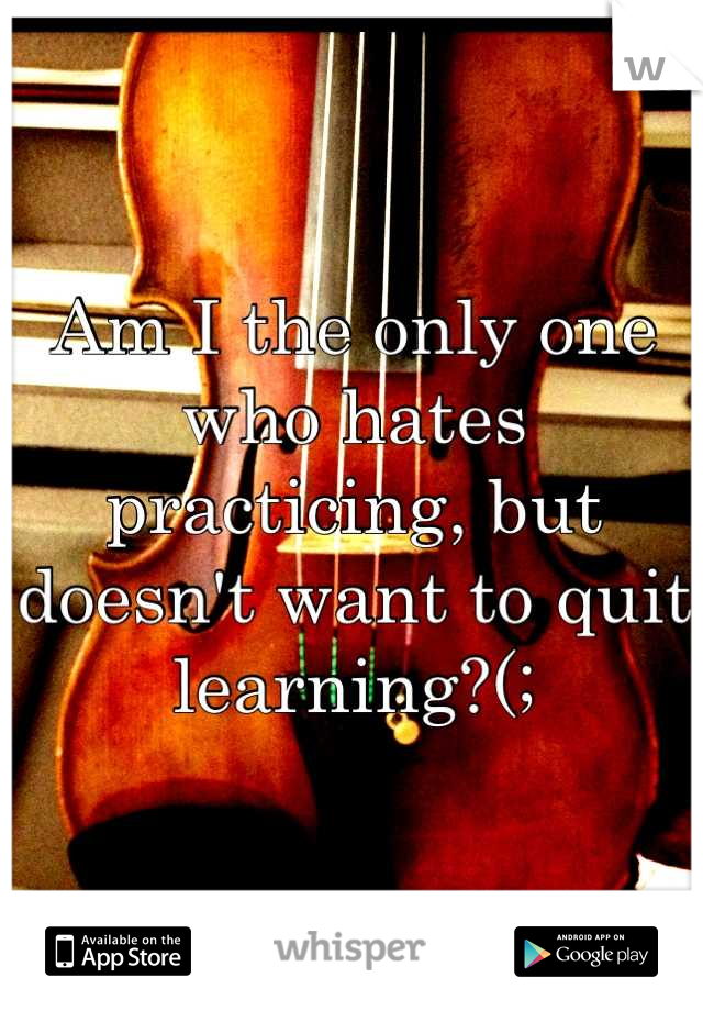 Am I the only one who hates practicing, but doesn't want to quit learning?(;