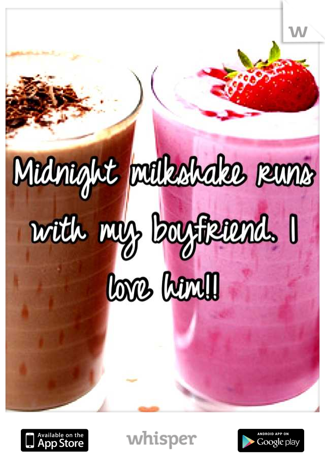 Midnight milkshake runs with my boyfriend. I love him!!
