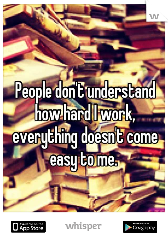 People don't understand how hard I work, everything doesn't come easy to me.