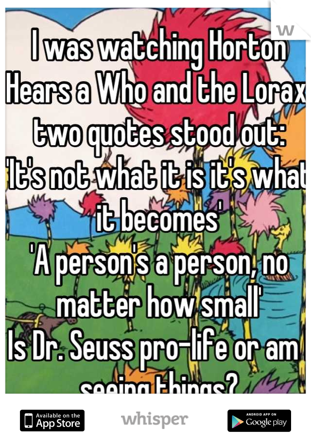 I was watching Horton Hears a Who and the Lorax, two quotes stood out: 'It's not what it is it's what it becomes' 'A person's a person, no matter how small' Is Dr. Seuss pro-life or am I seeing things?