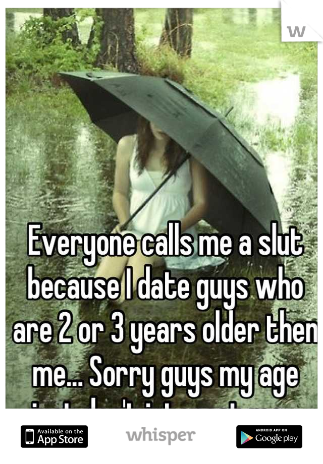 Everyone calls me a slut because I date guys who are 2 or 3 years older then me... Sorry guys my age just don't interest me...