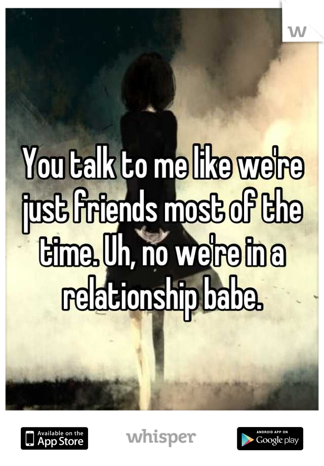 You talk to me like we're just friends most of the time. Uh, no we're in a relationship babe.