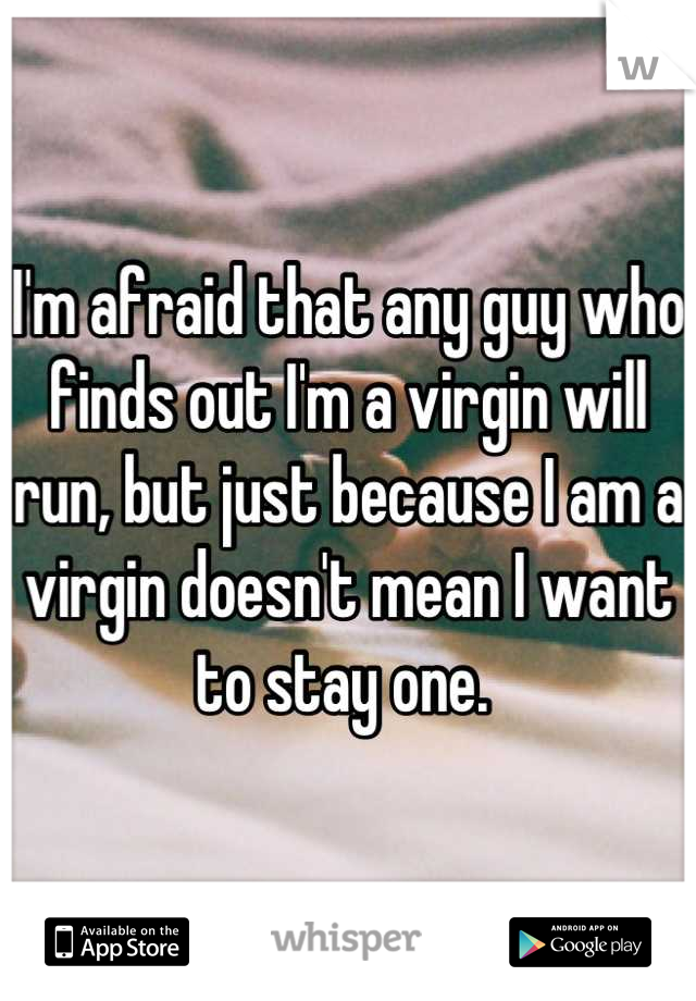 I'm afraid that any guy who finds out I'm a virgin will run, but just because I am a virgin doesn't mean I want to stay one.