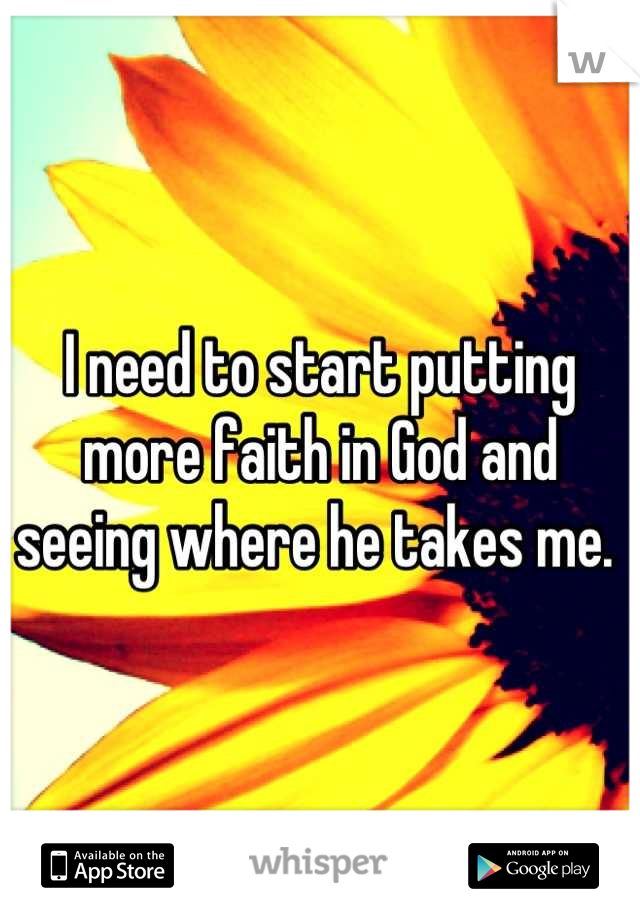 I need to start putting more faith in God and seeing where he takes me.