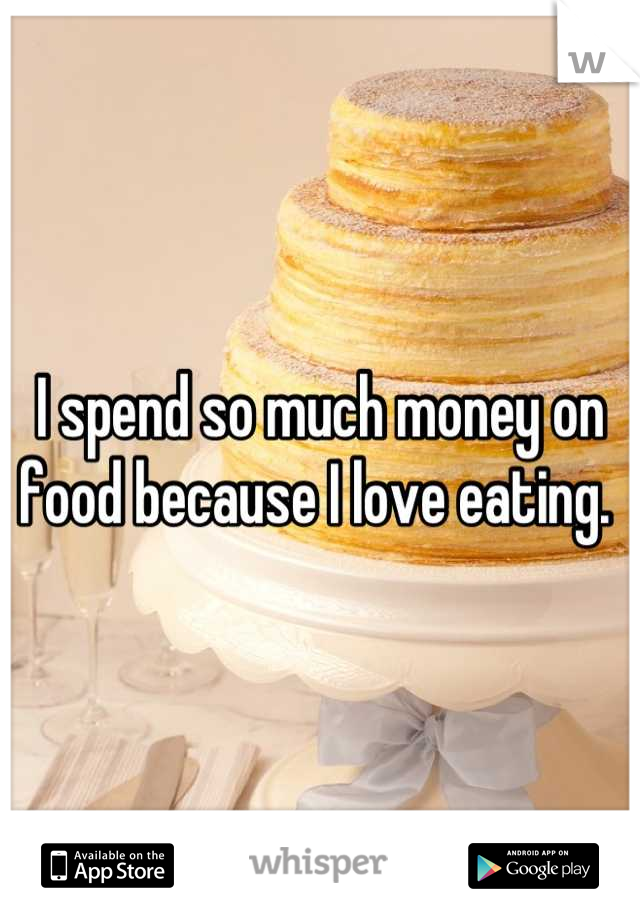 I spend so much money on food because I love eating.