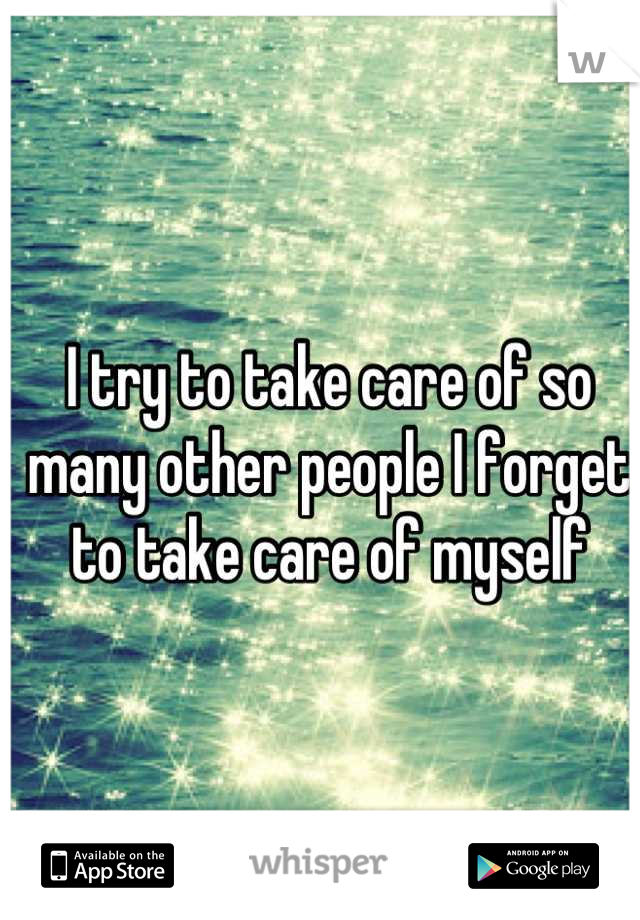 I try to take care of so many other people I forget to take care of myself