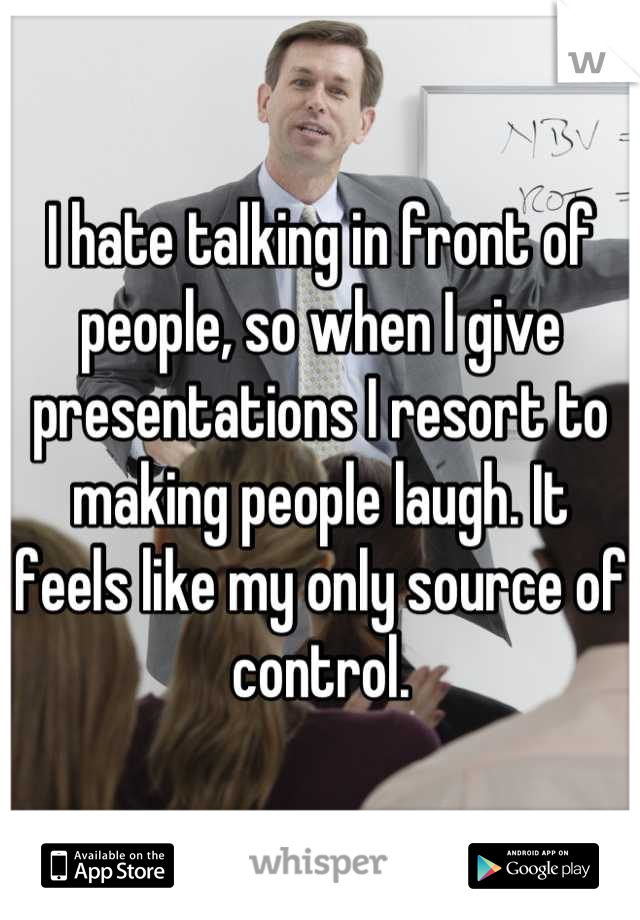 I hate talking in front of people, so when I give presentations I resort to making people laugh. It feels like my only source of control.