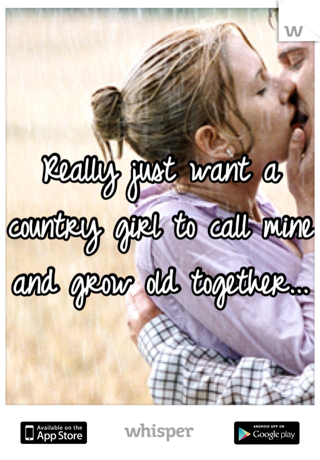 Really just want a country girl to call mine and grow old together...
