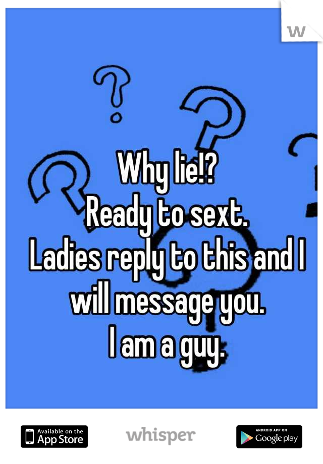 Why lie!? Ready to sext. Ladies reply to this and I will message you. I am a guy.