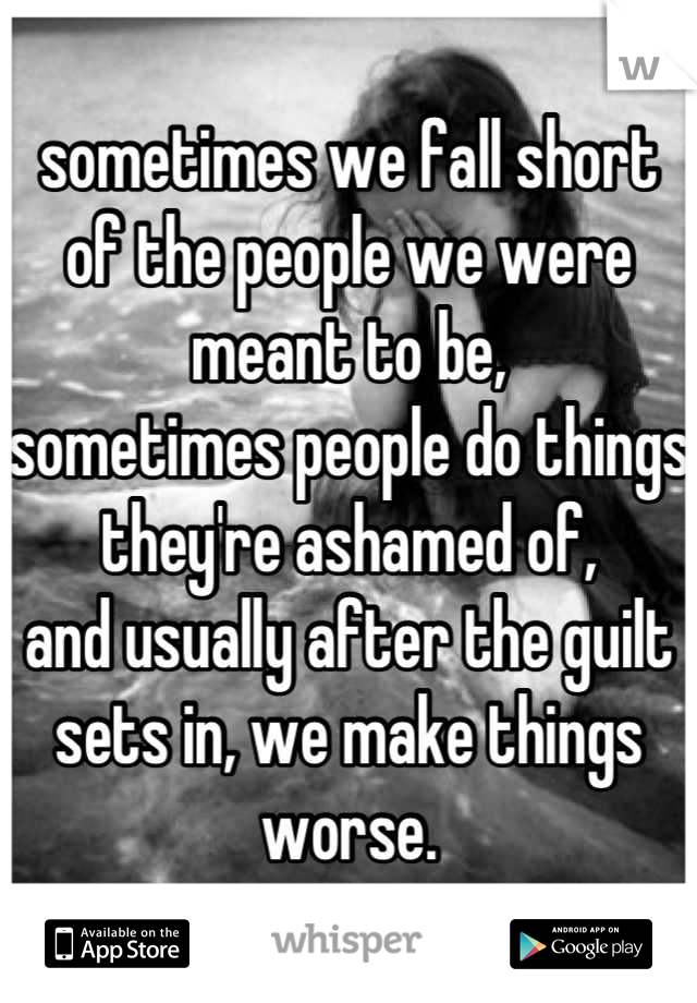 sometimes we fall short of the people we were meant to be, sometimes people do things they're ashamed of, and usually after the guilt sets in, we make things worse.