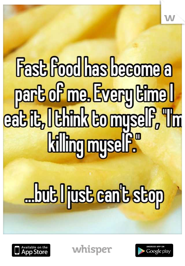 "Fast food has become a part of me. Every time I eat it, I think to myself, ""I'm killing myself.""   ...but I just can't stop"