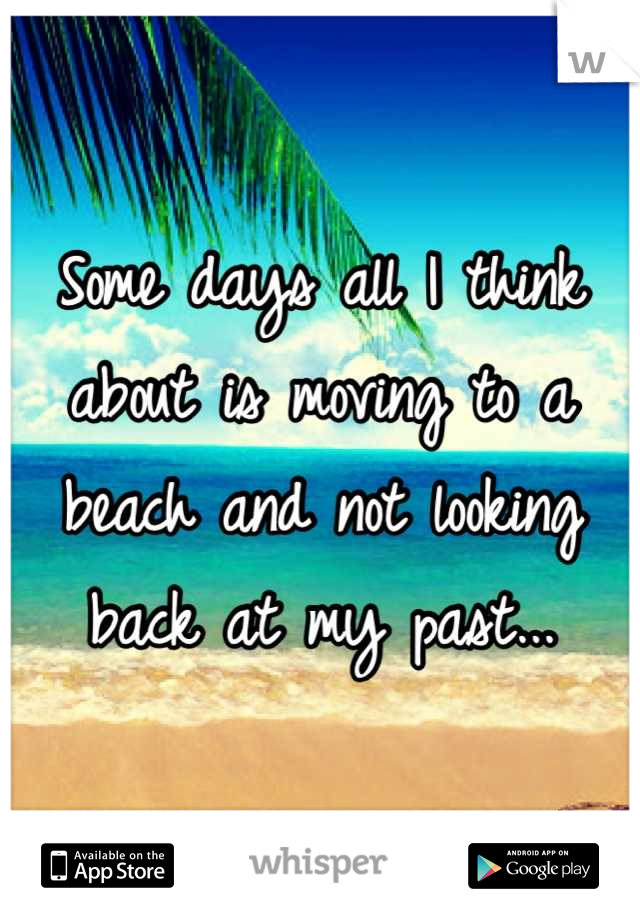 Some days all I think about is moving to a beach and not looking back at my past...