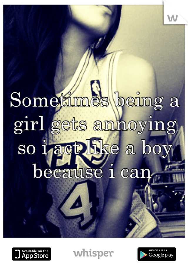Sometimes being a girl gets annoying so i act like a boy because i can