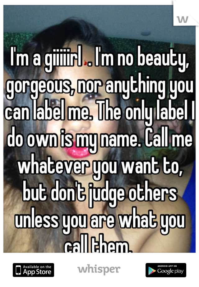 I'm a giiiiirl💃. I'm no beauty, gorgeous, nor anything you can label me. The only label I do own is my name. Call me whatever you want to, but don't judge others unless you are what you call them.