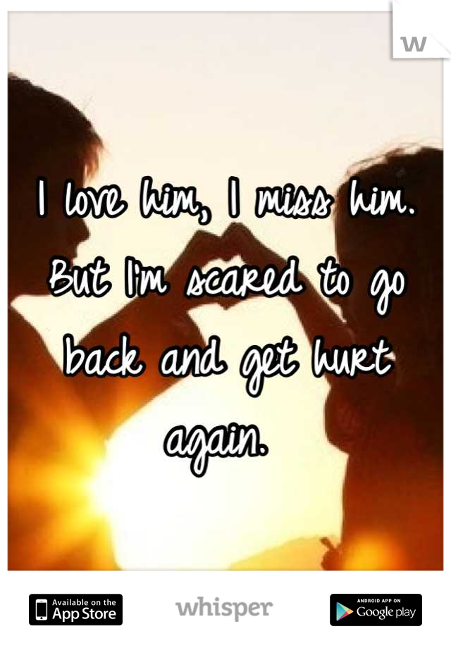 I love him, I miss him. But I'm scared to go back and get hurt again.