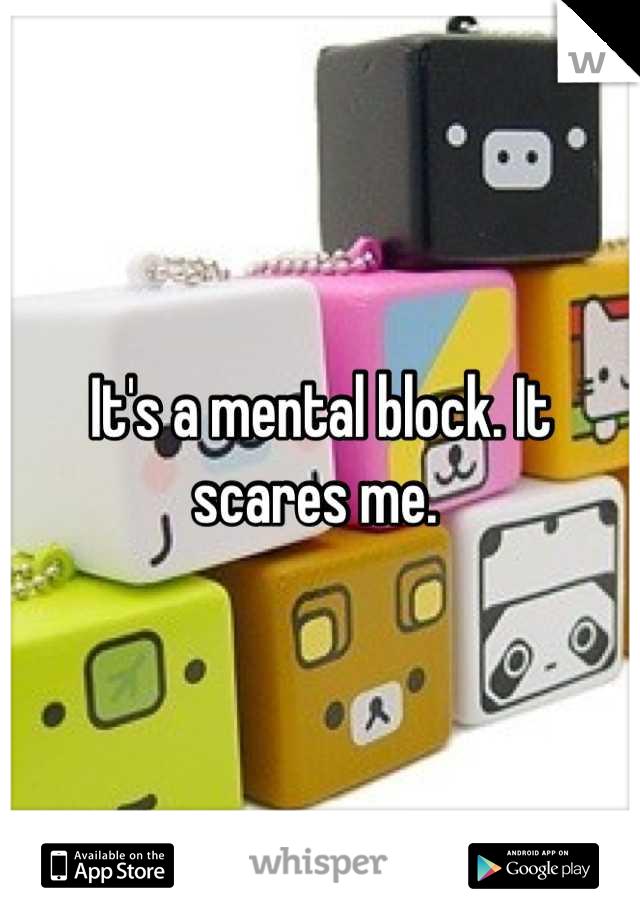 It's a mental block. It scares me.