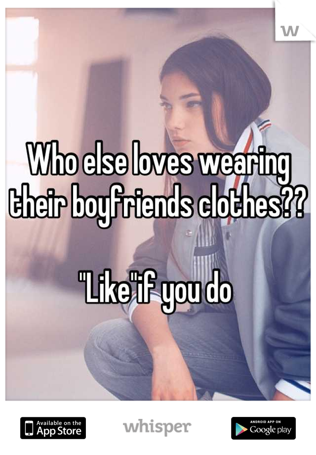 "Who else loves wearing their boyfriends clothes??  ""Like""if you do"