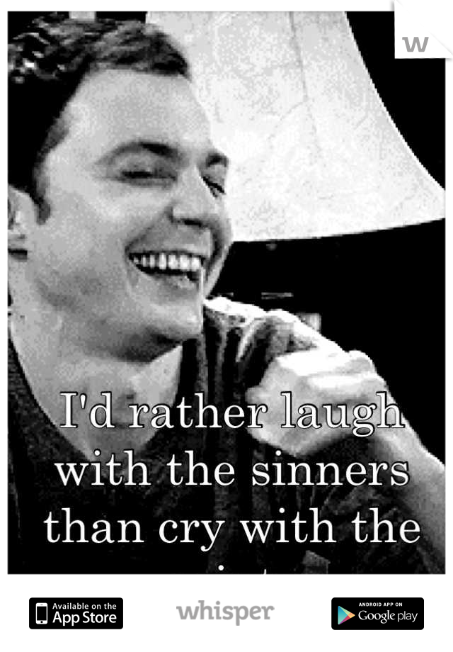 I'd rather laugh with the sinners than cry with the saints
