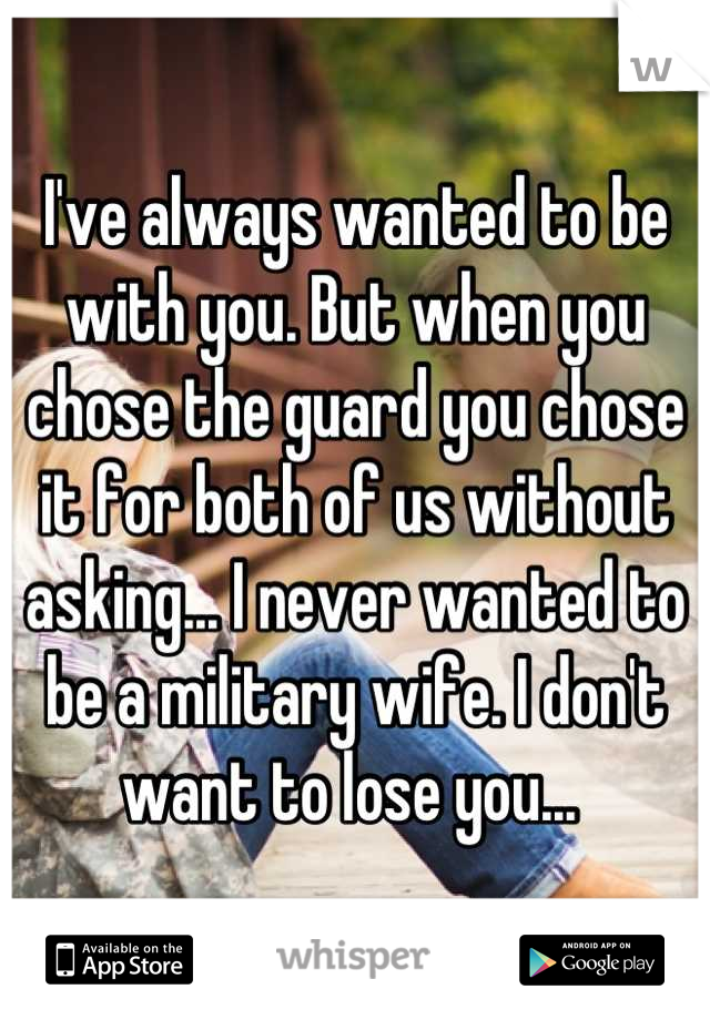 I've always wanted to be with you. But when you chose the guard you chose it for both of us without asking... I never wanted to be a military wife. I don't want to lose you...