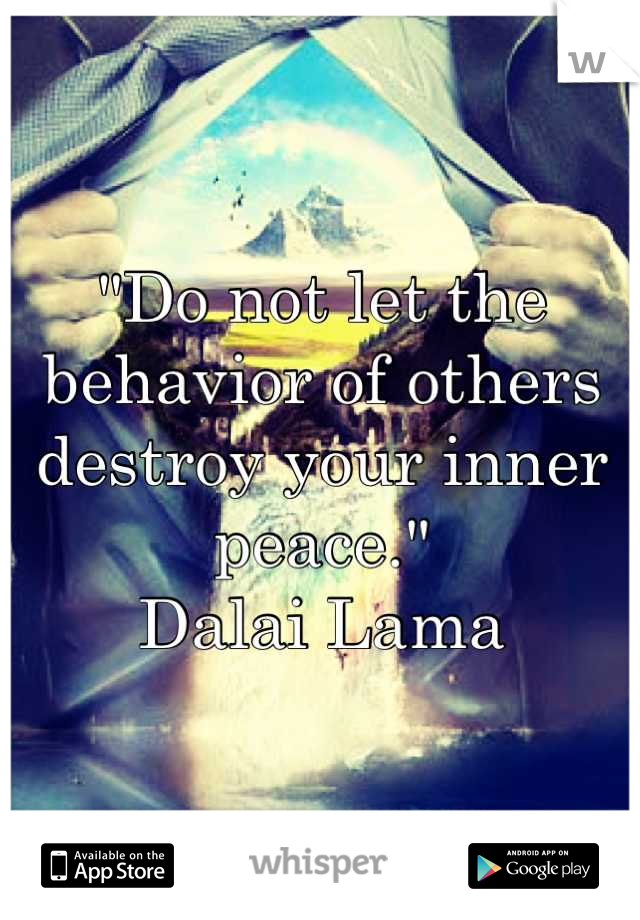"""""""Do not let the behavior of others destroy your inner peace.""""  Dalai Lama"""