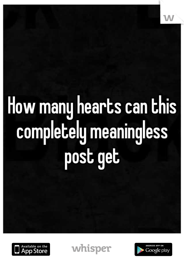 How many hearts can this completely meaningless post get
