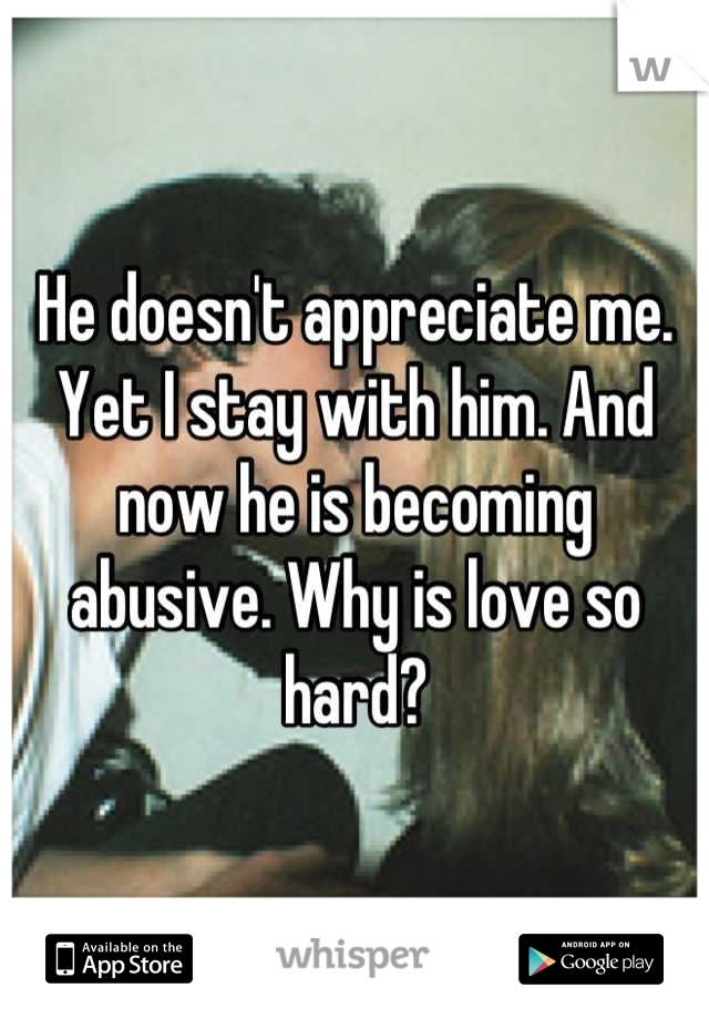 He doesn't appreciate me. Yet I stay with him. And now he is becoming abusive. Why is love so hard?