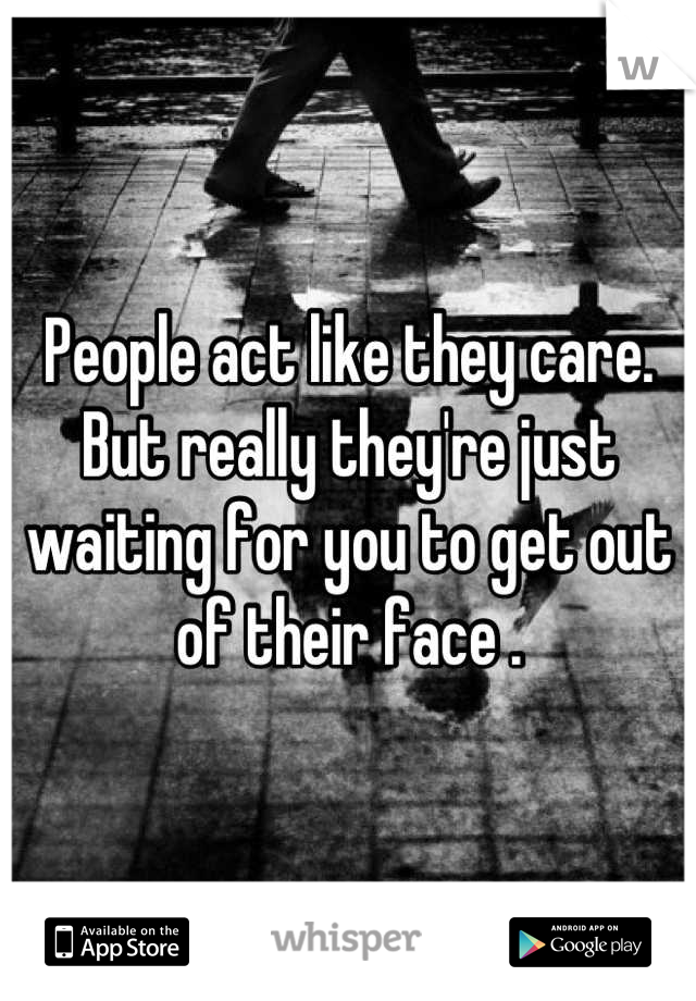People act like they care. But really they're just waiting for you to get out of their face .