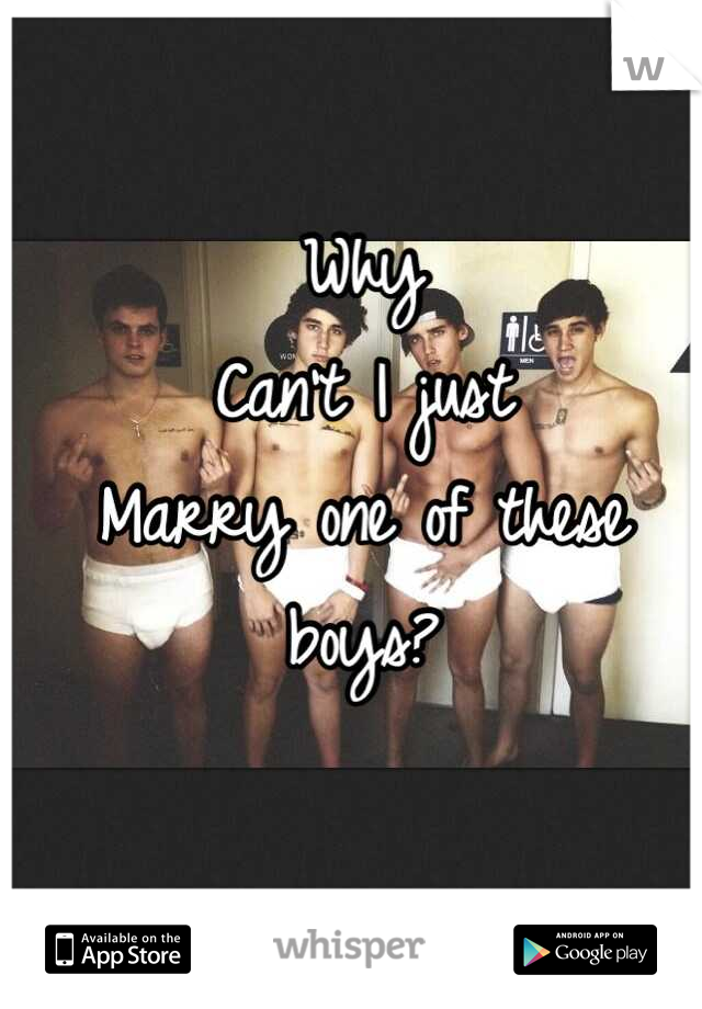 Why Can't I just  Marry one of these boys?