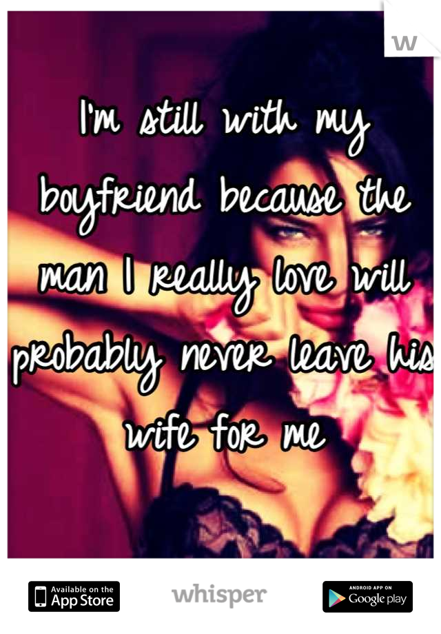 I'm still with my boyfriend because the man I really love will probably never leave his wife for me