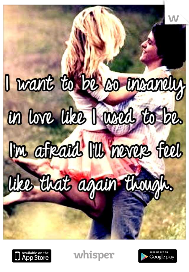 I want to be so insanely in love like I used to be. I'm afraid I'll never feel like that again though.