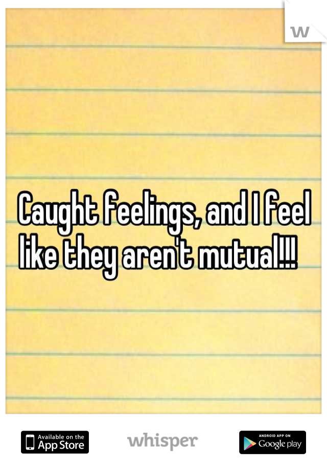 Caught feelings, and I feel like they aren't mutual!!!