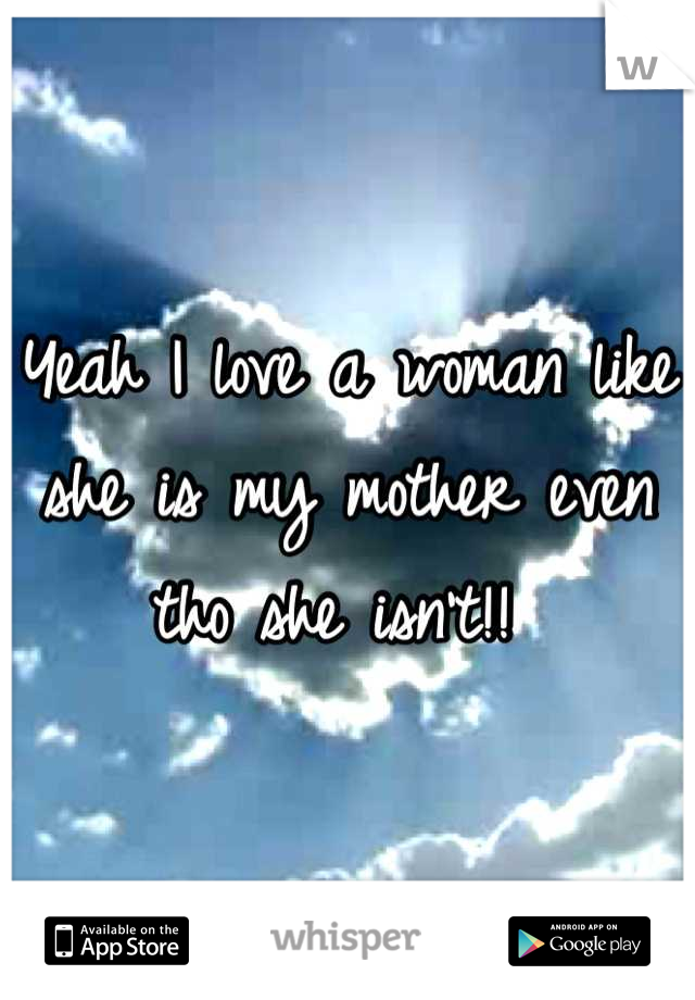 Yeah I love a woman like she is my mother even tho she isn't!!