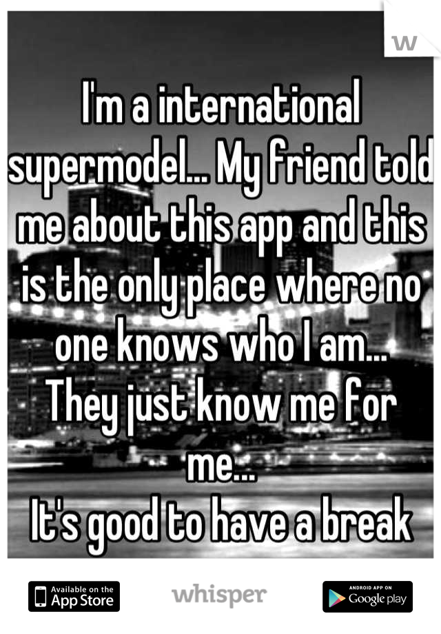 I'm a international supermodel... My friend told me about this app and this is the only place where no one knows who I am... They just know me for me... It's good to have a break
