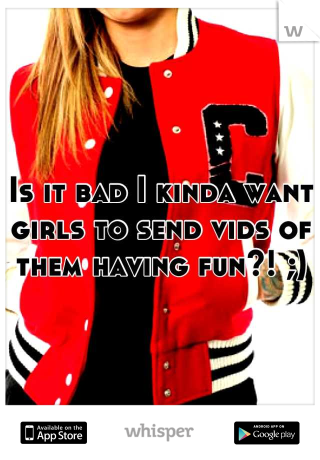 Is it bad I kinda want girls to send vids of them having fun?! ;)