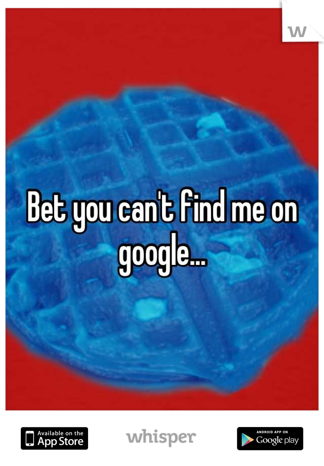 Bet you can't find me on google...